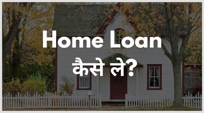 home loan kaise le - होम लोन कैसे ले सकते हैं?